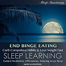 End Binge Eating, Curb Compulsive Habits & Lose Weight Fast: Sleep Learning, Guided Meditation, Affirmations, Relaxing Deep Sleep Speech by  Jupiter Productions Narrated by Kev Thompson