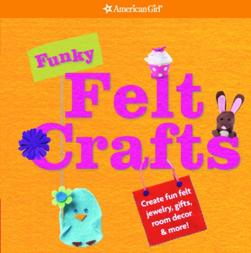 Funky Felt Crafts: Create Fun Felt Jewelry, Gifts, Room Decor & More! (American Girl)