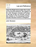 Unto the Right Honourable the Lords of Council and Session, the petition of Mr John Nicolson minister at Portree in the Isle of Sky, for himself, and ... Donald Nicolson tenant in Mugstot, ... John Nicolson