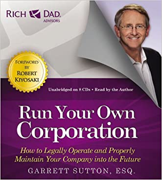 Run Your Own Corporation: How to Legally Operate and Properly Maintain Your Company into the Future (Rich Dad's Advisors)