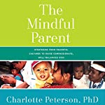 The Mindful Parent: Strategies from Peaceful Cultures to Raise Compassionate, Competent Kids | Charlotte Peterson