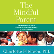 The Mindful Parent: Strategies from Peaceful Cultures to Raise Compassionate, Competent Kids (       UNABRIDGED) by Charlotte Peterson Narrated by Elisa Carlson