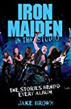 Iron Maiden in the Studio: The Stories Behind Every Album
