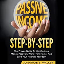 Passive Income Step by Step: The Proven Guide to Start Making Money Passively, Work from Home, and Build Your Financial Freedom Audiobook by Jonathan S. Walker Narrated by Mike Norgaard