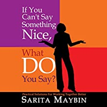 If You Can't Say Something Nice, What Do You Say?: Practical Solutions for Working Together Better (       UNABRIDGED) by Sarita Maybin Narrated by Sarita Maybin