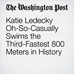 Katie Ledecky Oh-So-Casually Swims the Third-Fastest 800 Meters in History | Dave Sheinin