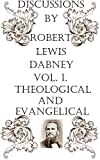 Discussions by Robert L. Dabney, D.D., LL.D. Vol. I: Theological And Evangelical