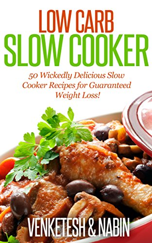 Low Carb Slow Cooker Cookbook: 50 Wickedly Delicious Crock-Pot Recipes for Guaranteed Weight Loss! by Venketesh, Nabin N.
