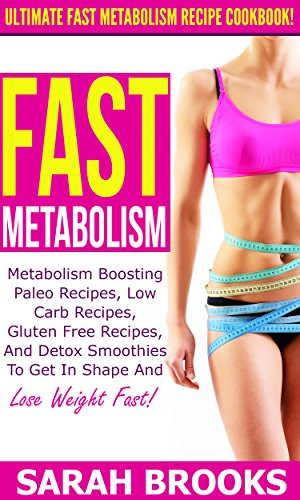 Fast Metabolism: Ultimate Fast Metabolism Recipe Cookbook! - Metabolism Boosting Paleo Recipes, Low Carb Recipes, Gluten Free Recipes, And Detox Smoothies ... Diet, Blood Sugar Solution, Weight Loss) by Sarah Brooks