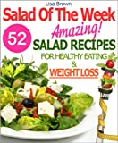 "Salad Of The Week: 52 Amazing Salad Recipes For Weight Loss And Healthy Eating ""The Delicious Way"" ('Recipe Of The Week' Vegetarian/Vegan Cookbooks Collection)"