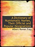 A Dictionary of Numismatic Names, Their Official and Popular Designations