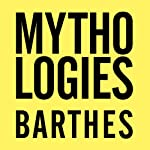 Mythologies: The Complete Edition, in a New Translation | Roland Barthes,Richard Howard (translator),Annette Lavers (translator)