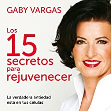 Los 15 secretos para rejuvenecer [The 15 Secrets to Rejuvination]: La verdadera antiedad está en tus células [True Antiaging Is in Your Cells] | Livre audio Auteur(s) : Gaby Vargas Narrateur(s) : Gaby Vargas, Gabriela Ramírez