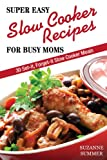Super Easy Slow Cooker Recipes For Busy Moms (30 Set It, Forget It Nutritous & Delicious Slow Cooker Meals! Book 1)