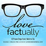Love Factually: 10 Proven Steps from I Wish to I Do | Duana C. Welch, Ph.D.