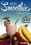 101 Smoothie Recipes Under 300 Calories: Smoothie Recipes for Weight Loss and Wellbeing (The 101 Healthy Recipe Book Series)