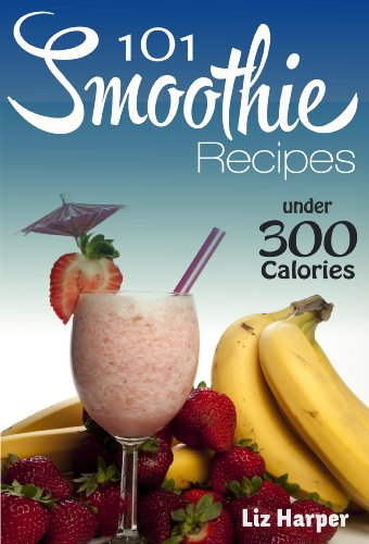 101 Smoothie Recipes Under 300 Calories: Smoothie Recipes for Weight Loss and Wellbeing by Liz Harper