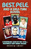 Best, Pele and a Half-time Bovril - A Nostalgic Look at the 1970s - Football's Last Great Decade