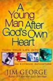 A Young Man After God's Own Heart: Turn Your Life Into An Extreme Adventure