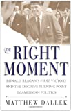 The Right Moment: Ronald Reagan's First Victory and the Decisive Turning Point in American Politics (068484320X) by Matthew Dallek