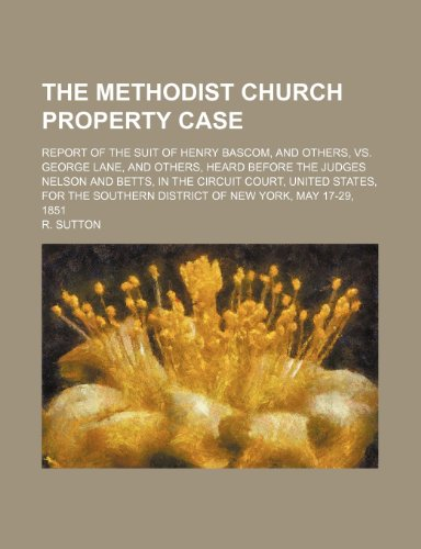 The Methodist Church Property Case; Report of the Suit of Henry Bascom, and Others, Vs. George Lane, and Others, Heard Before the Judges Nelson and ... District of New York, May 17-29, 1851