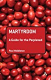 Martyrdom: A Guide for the Perplexed (Guides for the Perplexed)