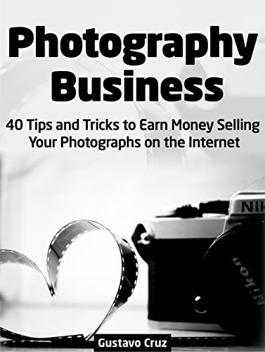 Photography Business: 40 Tips And Tricks To Earn Money Selling Your Photographs on The Internet (Photography Business, business photography, landscape photography) PDF