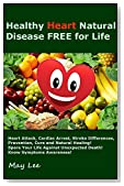 Healthy Heart Natural Disease FREE for Life: Heart Attack, Cardiac Arrest, Stroke Differences, Prevention, Cure and Natural Healing! Spare Your Life Against Unexpected Death! Know Symptoms Awareness!