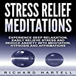 Stress Relief Meditations: Experience Deep Relaxation, Easily Relieve Stress and Reduce Anxiety with Meditation, Hypnosis and Affirmations | Richard Hartell