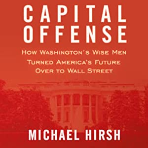 Capital Offense: How Washington's Wise Men Turned America's Future Over to Wall Street | [Michael Hirsh]