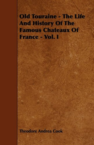 Old Touraine - The Life And History Of The Famous Chateaux Of France - Vol. I