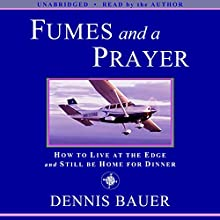 Fumes and a Prayer: How to Live at the Edge and Still Be Home for Dinner (       UNABRIDGED) by Dennis Bauer Narrated by Dennis Bauer