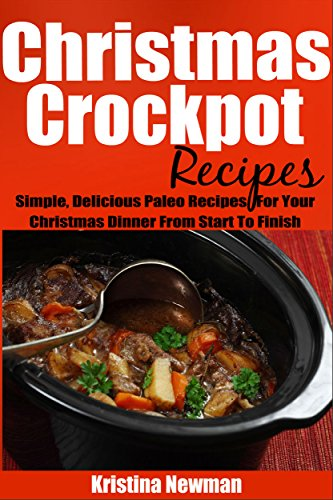 Christmas Crockpot Recipes: Crockpot Recipes to Free Up Your Oven and Your Time! (Simple and Easy Christmas Recipes) by Kristina Newman