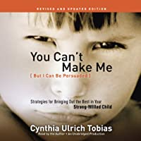 You Can't Make Me (But I Can Be Persuaded), Revised and Updated Edition: Strategies for Bringing Out the Best in Your Strong-Willed Child (       UNABRIDGED) by Cynthia Tobias Narrated by Cynthia Tobias