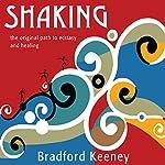 Shaking: The Original Path to Ecstasy and Healing   Bradford Keeney