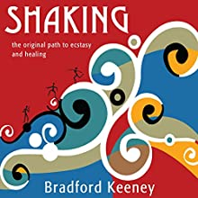 Shaking: The Original Path to Ecstasy and Healing  by Bradford Keeney Narrated by Bradford Keeney