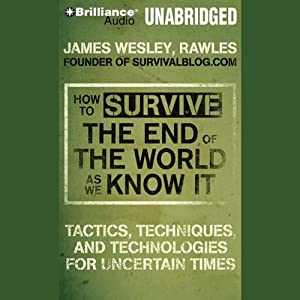 How to Survive the End of the World as We Know It: Tactics, Techniques and Technologies for Uncertain Things | [James Wesley Rawles]