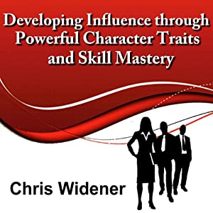 Developing Influence Through Powerful Character Traits and Skill Mastery: 30-Minute Leadership Essentials Series | [Chris Widener]