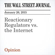 Reactionary Regulators vs. the Internet (       UNABRIDGED) by The Wall Street Journal Narrated by The Wall Street Journal