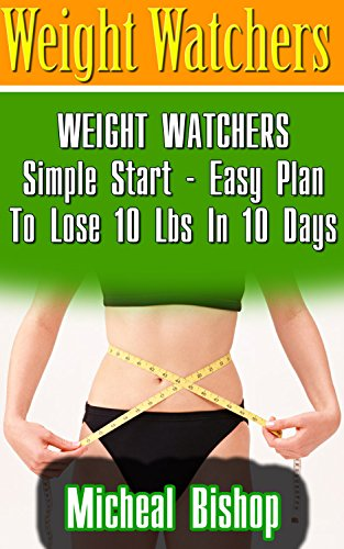 Weight Watchers: WEIGHT WATCHERS Simple Start  - Easy Plan To Lose 10 Lbs In 10 Days: (Weight Watchers, Weight Loss Motivation, Weight Loss, Weight Loss ... loss tips, weight watchers for beginners) by Micheal Bishop