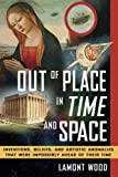 Out of Place in Time and Space: Inventions, Beliefs, and Artistic Anomalies That Were Impossibly Ahead of Their Time