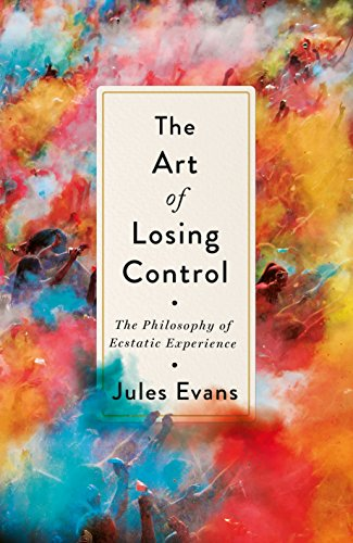 the-art-of-losing-control-a-philosophers-search-for-ecstatic-experience