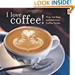I Love Coffee!: Over 100 Easy and Del...