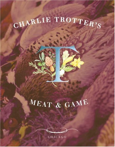 Charlie Trotter's Meat and Game by Charlie Trotter, Michael Voltattorni, Tim Turner, Belinda Chang