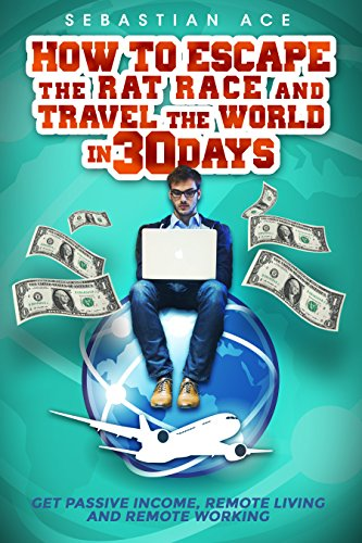 How to Escape the Rat Race and Travel the World in 30 Days  – Get Passive Income, Remote Living and Remote Working: top passive income ideas, best passive … living, work from home, travel the world)