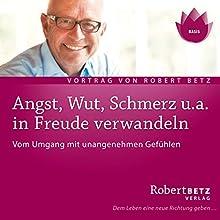 Angst, Wut, Schmerz u.a. in Freude verwandeln Hörbuch von Robert Betz Gesprochen von: Robert Betz
