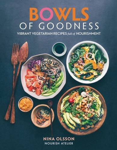 Bowls of Goodness: Vibrant Vegetarian Recipes Full of Nourishment by Nina Olsson