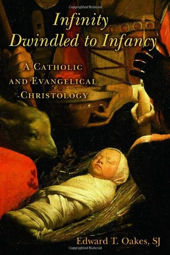 Infinity Dwindled to Infancy: A Catholic and Evangelical Christology, Edward T., S.J. Oakes