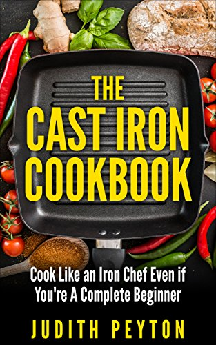 The Cast Iron Cookbook: Cook Like an Iron Chef Even if You're A Complete Beginner by Judith Peyton