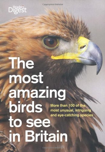 The Most Amazing Birds to See in Britain: More Than 120 Unusual and Eye-Catching Species (Readers Digest)